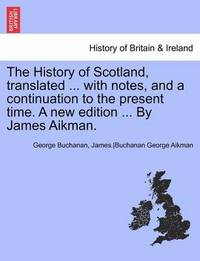 The History of Scotland, Translated ... with Notes, and a Continuation to the Present Time. a New Edition ... by James Aikman. by James Aikman