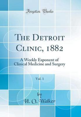 The Detroit Clinic, 1882, Vol. 1 by H O Walker