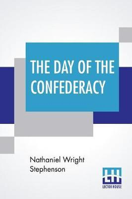 The Day Of The Confederacy by Nathaniel Wright Stephenson