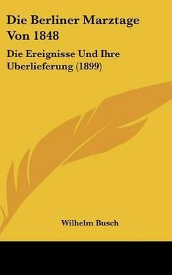 Die Berliner Marztage Von 1848: Die Ereignisse Und Ihre Uberlieferung (1899) by Wilhelm Busch image