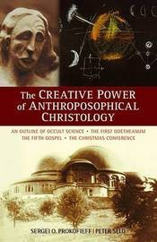 The Creative Power of Anthroposophical Christology by Sergei O. Prokofieff