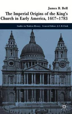 The Imperial Origins of the King's Church in Early America 1607-1783 by James Bell