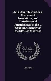 Acts, Joint Resolutions, Concurrent Resolutions, and Constitutional Amendments of the ... General Assembly of the State of Arkansas by Arkansas image