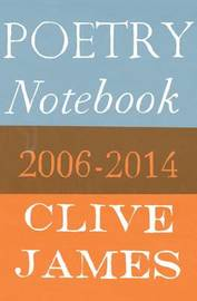 Poetry Notebook: 2006-2014 by Clive James