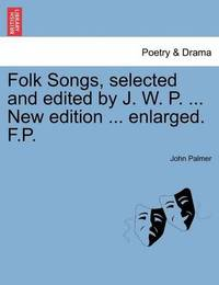 Folk Songs, Selected and Edited by J. W. P. ... New Edition ... Enlarged. F.P. by John Palmer