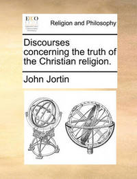Discourses Concerning the Truth of the Christian Religion by John Jortin