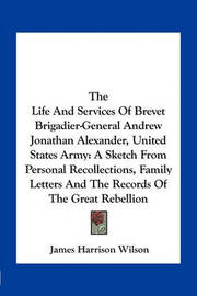 The Life and Services of Brevet Brigadier-General Andrew Jonathan Alexander, United States Army: A Sketch from Personal Recollections, Family Letters and the Records of the Great Rebellion by James Harrison Wilson