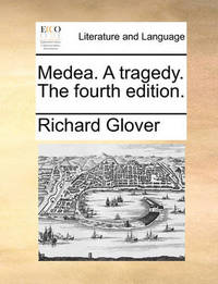 Medea. a Tragedy. the Fourth Edition by Richard Glover