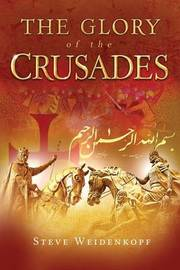 The Glory of the Crusades by Steve Weidenkopf