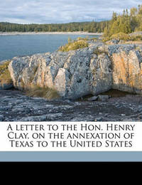 A Letter to the Hon. Henry Clay, on the Annexation of Texas to the United States by William Ellery Channing