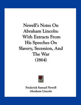 Newell's Notes on Abraham Lincoln: With Extracts from His Speeches on Slavery, Secession, and the War (1864) by Frederick Samuel Newell