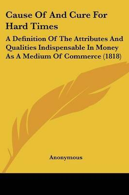 Cause of and Cure for Hard Times: A Definition of the Attributes and Qualities Indispensable in Money as a Medium of Commerce (1818) by * Anonymous