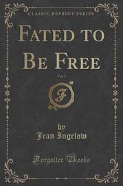 Fated to Be Free, Vol. 3 (Classic Reprint) by Jean Ingelow