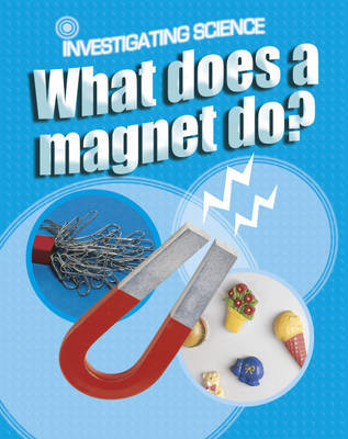 Investigating Science: What Does A Magnet Do? by Jacqui Bailey