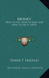 Money: How to Get, How to Keep, and How to Use It (1853) by Edwin T Freedley