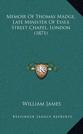 Memoir of Thomas Madge, Late Minister of Essex Street Chapel, London (1871) by William James