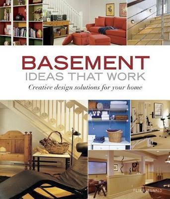 Basement Ideas that Work: Creative Design Solutions for your Home by Peter Jeswald