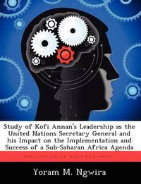 Study of Kofi Annan's Leadership as the United Nations Secretary General and His Impact on the Implementation and Success of a Sub-Saharan Africa Agenda by Yoram M Ngwira