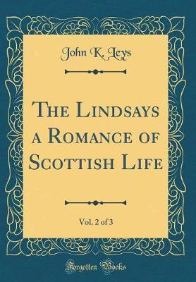 The Lindsays a Romance of Scottish Life, Vol. 2 of 3 (Classic Reprint) by John K Leys