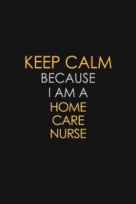 Keep Calm Because I Am A Home Care Nurse by Blue Stone Publishers