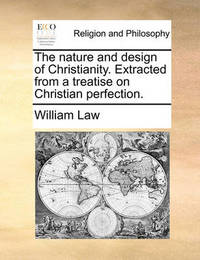 The Nature and Design of Christianity. Extracted from a Treatise on Christian Perfection by William Law