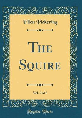 The Squire, Vol. 2 of 3 (Classic Reprint) by Ellen Pickering