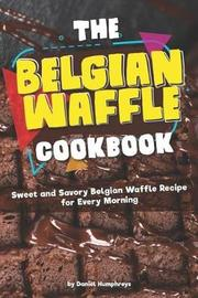 The Belgian Waffle Cookbook by Daniel Humphreys