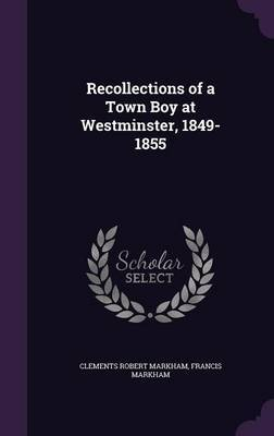 Recollections of a Town Boy at Westminster, 1849-1855 by Clements Robert Markham