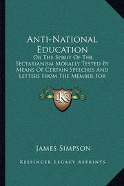 Anti-National Education: Or the Spirit of the Sectarianism Morally Tested by Means of Certain Speeches and Letters from the Member for Kilmarnock (1837) by James Simpson