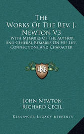 The Works of the REV. J. Newton V3: With Memoirs of the Author and General Remarks on His Life, Connections and Character by John Newton