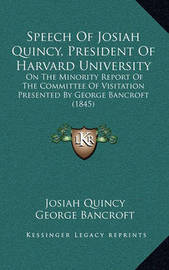 Speech of Josiah Quincy, President of Harvard University: On the Minority Report of the Committee of Visitation Presented by George Bancroft (1845) by George Bancroft