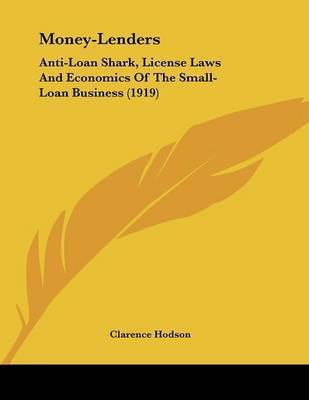 Money-Lenders: Anti-Loan Shark, License Laws and Economics of the Small-Loan Business (1919) by Clarence Hodson