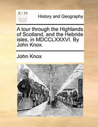 A Tour Through the Highlands of Scotland, and the Hebride Isles, in MDCCLXXXVI. by John Knox by John Knox