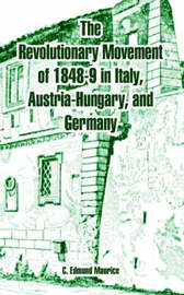 The Revolutionary Movement 1848-9 in Italy, Austria-Hugary, and Germany by C. Edmund Maurice