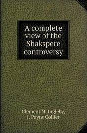 A Complete View of the Shakspere Controversy by Clement M. Ingleby