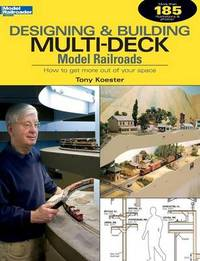 Designing & Building Multi-Deck Model Railroads by Tony Koester