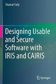 Designing Usable and Secure Software with IRIS and CAIRIS by Shamal Faily