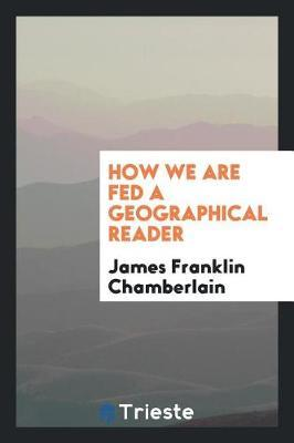 How We Are Fed a Geographical Reader by James Franklin Chamberlain