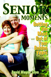 Senior Moments: Getting the Most Out of Your Golden Years by David , Wayne Silva image