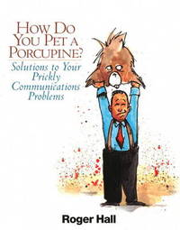 How Do You Pet a Porcupine?: Solutions to Your Prickly Communications Problems by Roger Hall image