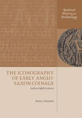 The Iconography of Early Anglo-Saxon Coinage by Anna Gannon