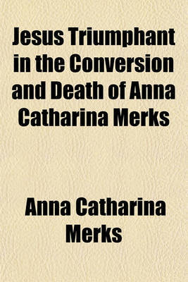 Jesus Triumphant in the Conversion and Death of Anna Catharina Merks by Anna Catharina Merks