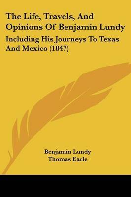 The Life, Travels, And Opinions Of Benjamin Lundy: Including His Journeys To Texas And Mexico (1847) by Benjamin Lundy