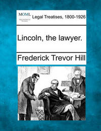 Lincoln, the Lawyer. by Frederick Trevor Hill