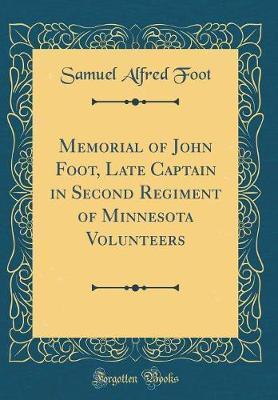 Memorial of John Foot, Late Captain in Second Regiment of Minnesota Volunteers (Classic Reprint) by Samuel Alfred Foot
