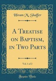 A Treatise on Baptism, in Two Parts, Vol. 1 of 2 (Classic Reprint) by Hiram M Shaffer image