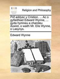 Prif Addysc y Cristion. ... AC O Gyfieithiad Edward Wynne, ... Gyda Hymneu a Charoleu Duwiol, O Waith Mr. Elis Wynne, O Lasynys. by Edward Wynne