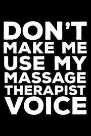Don't Make Me Use My Massage Therapist Voice by Creative Juices Publishing