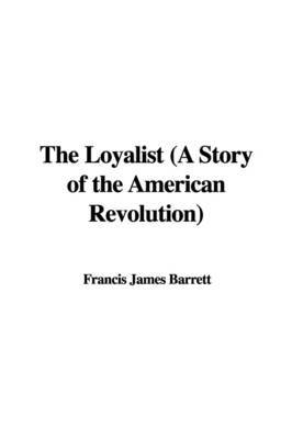 The Loyalist (a Story of the American Revolution) by Francis James Barrett image