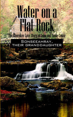 Water on a Flat Rock: The Cherokee Love Story of John and Annie Coker by Sonseeahray